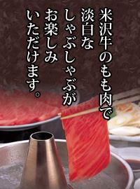 米沢牛のもも肉で淡白なしゃぶしゃぶがお楽しみいただけます。
